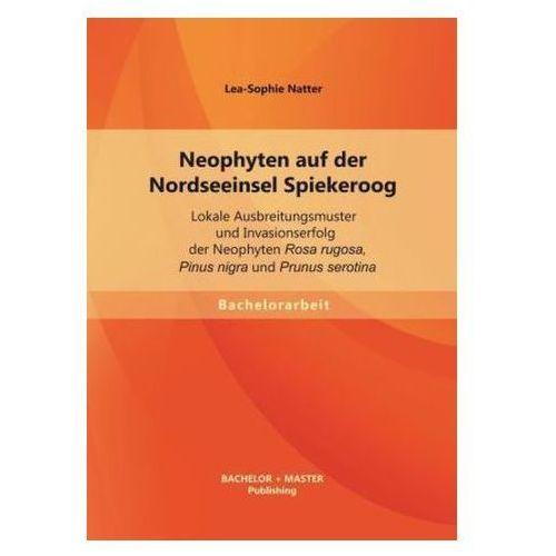 Neophyten auf der Nordseeinsel Spiekeroog: Lokale Ausbreitungsmuster und Invasionserfolg der Neophyten Rosa rugosa, Pinus nigra Natter, Lea-Sophie (9783956840364)