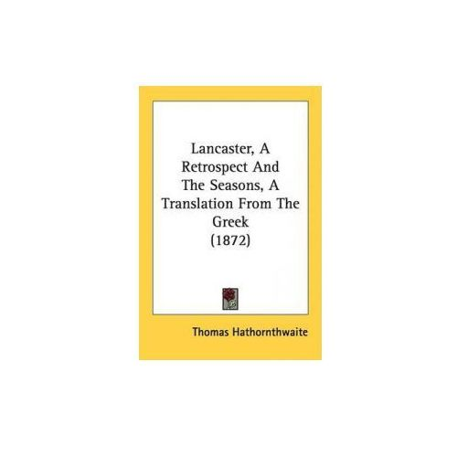 Lancaster, A Retrospect And The Seasons, A Translation From The Greek (1872) (9781437034349)