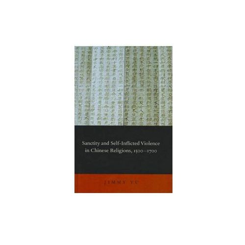 Sanctity and Self-Inflicted Violence in Chinese Religions, 1500-1700 (9780199844883)