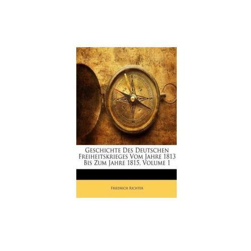 Geschichte Des Deutschen Freiheitskrieges Vom Jahre 1813 Bis Zum Jahre 1815. Bd.1 (9781144024213)