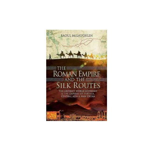 The Roman Empire and the Silk Routes: The Ancient World Economy and the Empires of Parthia, Central Asia and Han China, Dr Raoul McLaughlin