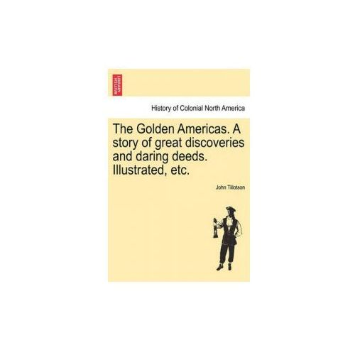 Golden Americas. a Story of Great Discoveries and Daring Deeds. Illustrated, Etc.