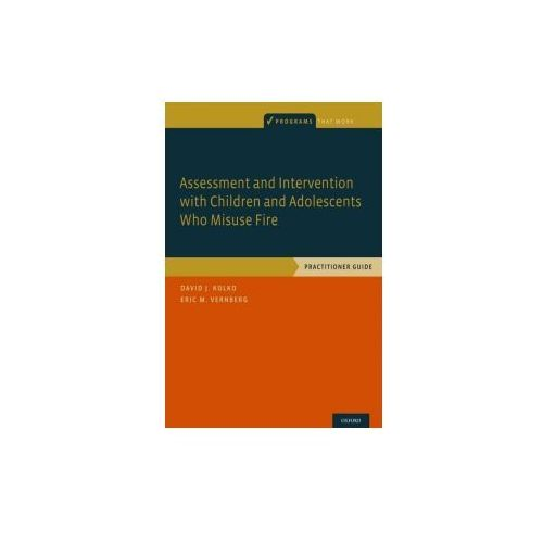 Assessment and Intervention with Children and Adolescents Who Misuse Fire (9780190261191)