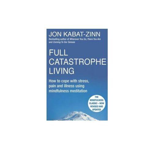 Full Catastrophe Living : How To Cope With Stress, Pain And Illness Using Mindfulness Meditation, Kabat-Zinn, Jon