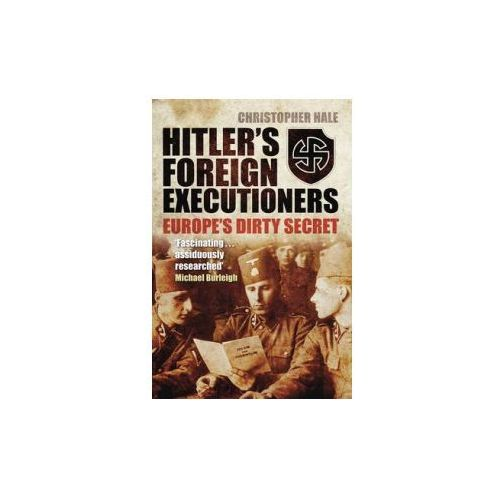 Hitler's Foreign Executioners: Europe's Dirty Secret, Hale, Christopher
