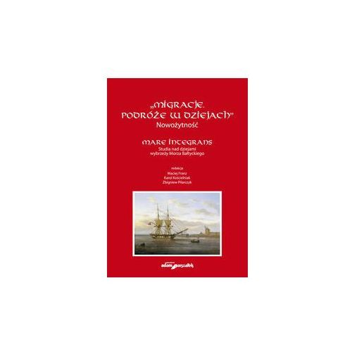 """""""Migracje. Podróże w dziejach"""". Nowożytność. Mare Integrans. Studia nad dziejami wybrzeży Morza Bałt - Adam Marszałek (9788380191075)"""