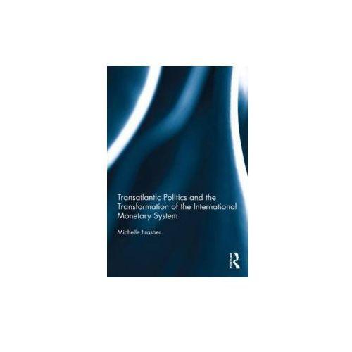 Transatlantic Politics and the Transformation of the International Monetary System (9780415822725)