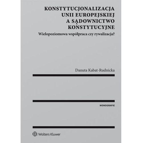 Konstytucjonalizacja Unii Europejskiej a sądownictwo konstytucyjne (340 str.)