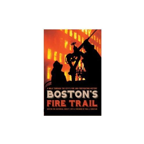 Boston's Fire Trail: A Walk Through the City's Fire and Firefighting History (9781596293618)