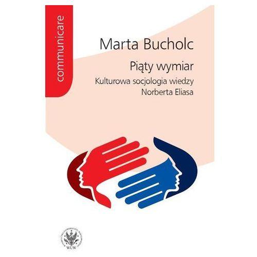 Piąty wymiar Kulturowa socjologia wiedzy Norberta Eliasa, Marta Bucholc