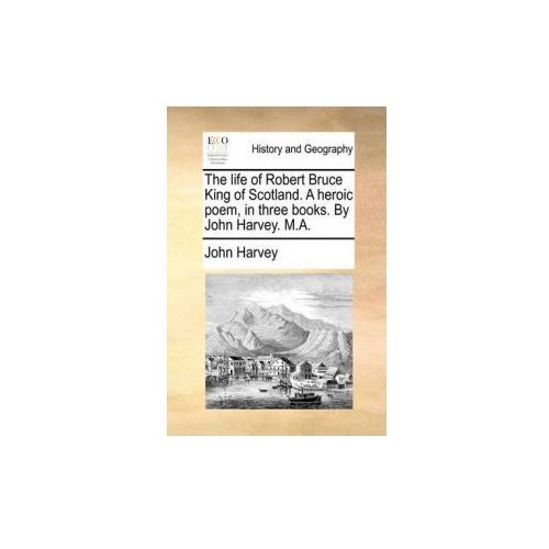 The life of Robert Bruce King of Scotland. A heroic poem, in three books. By John Harvey. M.A. (9781170853009)