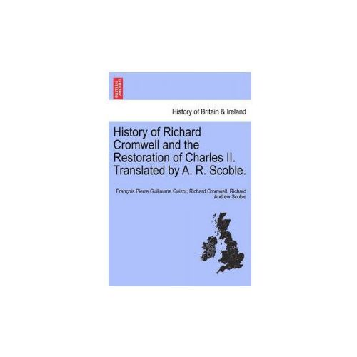 History of Richard Cromwell and the Restoration of Charles II. Translated by A. R. Scoble. (9781241546519)