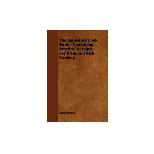 The Appledore Cook Book - Containing Practical Receipts For Plain And Rich Cooking, Parloa Maria