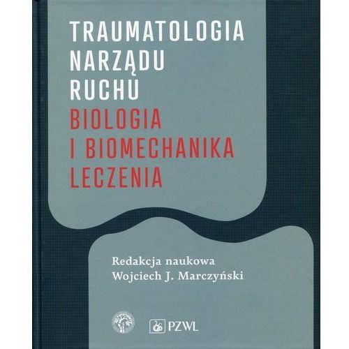 Traumatologia narządu ruchu Biologia i biomechanika leczenia, oprawa twarda