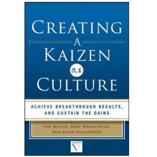 Creating a Kaizen Culture: Align the Organization, Achieve Breakthrough Results, and Sustain the Gai