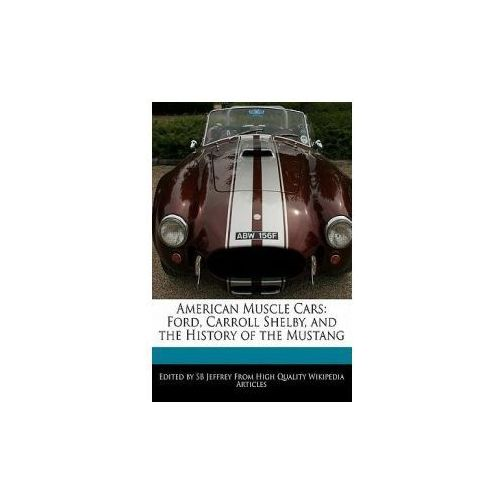 American Muscle Cars: Ford, Carroll Shelby, and the History of the Mustang