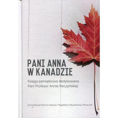 Pani Anna w Kanadzie Księga pamiątkowa dedykowana Pani Profesor Annie Reczyńskiej (9788376387840)