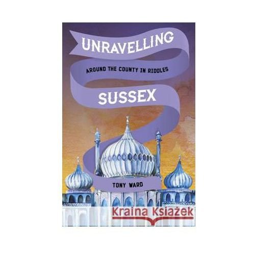Unravelling Sussex: Around the County in Riddles, Tony Ward
