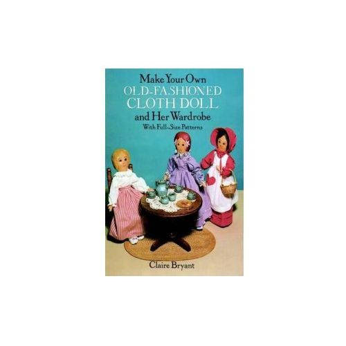Make Your Own Old-Fashioned Cloth Doll and Her Wardrobe: With Full-Size Patterns (9780486263618)