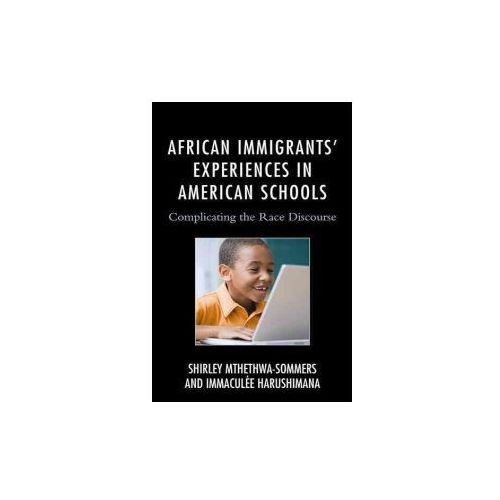 African Immigrants Experiences in American Schools: Complicating the Race Discourse (9781498510714)