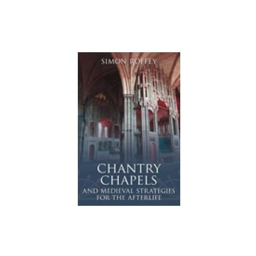 Chantry Chapels and Medieval Strategies for the Afterlife (9780752445717)