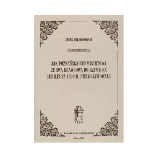 Jak poznańska burmistrzowa ze swą krawcową do Rzymu na jubileusz 1500 r. Pielgrzymowała, Wiesiołowski Jacek