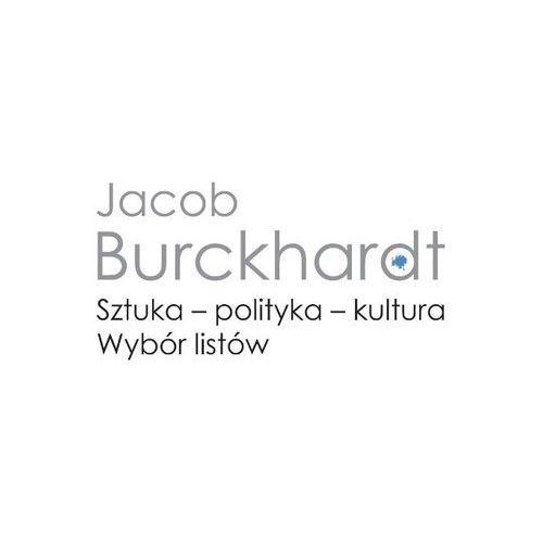 Sztuka - polityka - kultura. Wybór listów - Jacob Burckhardt (9788323528357)