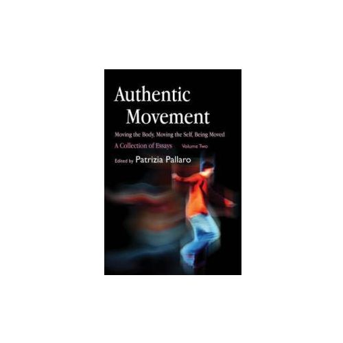 Authentic Movement: Moving the Body, Moving the Self, Being Moved (9781843107682)