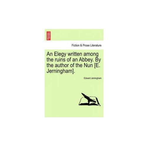 Elegy Written Among the Ruins of an Abbey. by the Author of the Nun [E. Jerningham]. (9781241020460)