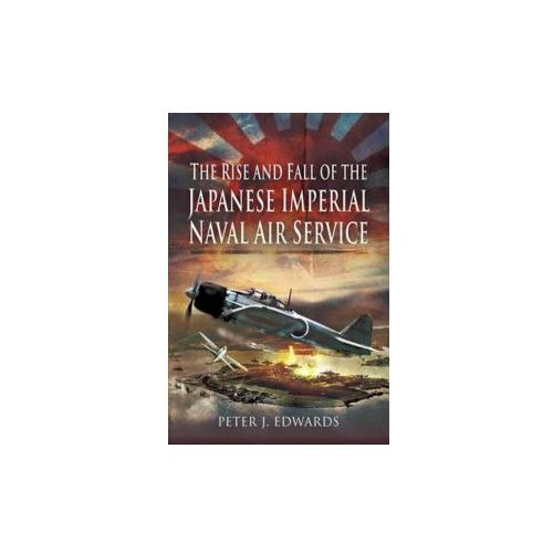 The Rise And Fall Of The Japanese Imperial Naval Air Service, Edwards, Peter J.