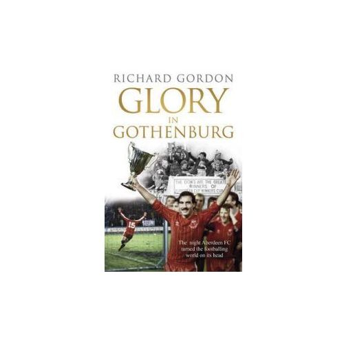 Glory In Gothenburg : The Night Aberdeen FC Turned The Footballing World On Its Head, Gordon, Richard