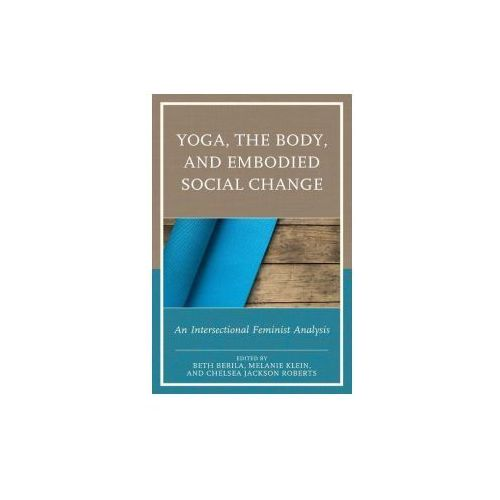 Yoga, the Body, and Embodied Social Change: An Intersectional Feminist Analysis (9781498528023)