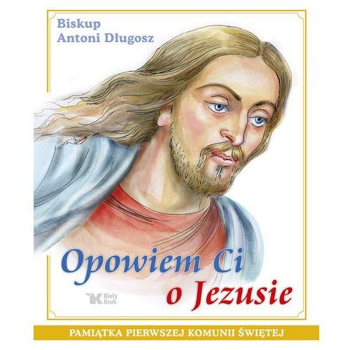 Opowiem Ci o Jezusie. Ewangelia dla dzieci Pamiątka Pierwszej Komunii Świętej