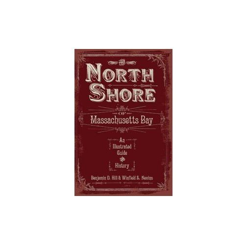 The North Shore of Massachusetts Bay: An Illustrated Guide & History (9781596294400)