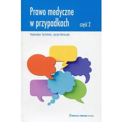 Prawo medyczne w przypadkach Część 2 - Radosław Tymiński, JACEK MROCZEK, Medical Tribune