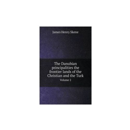 Danubian Principalities the Frontier Lands of the Christian and the Turk Volume 2