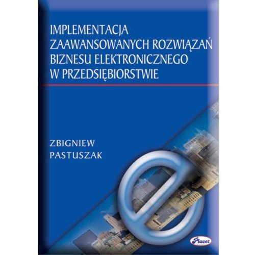 Implementacja zaawansowanych rozwiązań biznesu elektronicznego w przedsiębiorstwie - Zbigniew Pastuszak (2004)