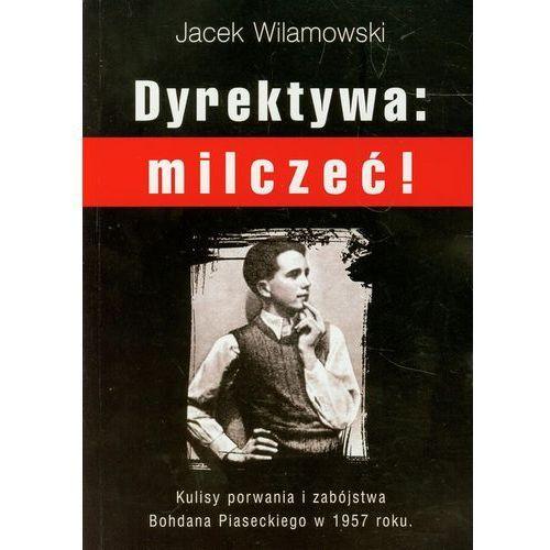 Dyrektywa milczeć! . Kulisy porwania i zabójstwa Bohdana Piaseckiego w 1957 roku, Jacek Wilamowski