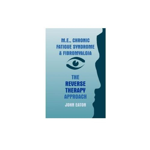 M. E., Chronic Fatigue Syndrome And Fibromyalgia - The Reverse Therapy Approach, Eaton, John