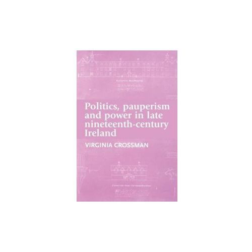 Politics, Pauperism and Power in Late Nineteenth-century Ire (9780719091346)