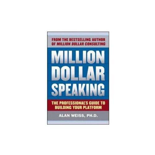 Million Dollar Speaking: The Professionals Guide to Building Your Platform