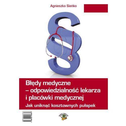 Błędy medyczne - odpowiedzialność prawna lekarza i placówki medycznej. Jak uniknąć kosztownych pułapek - Agnieszka Sieńko (9788326926617)