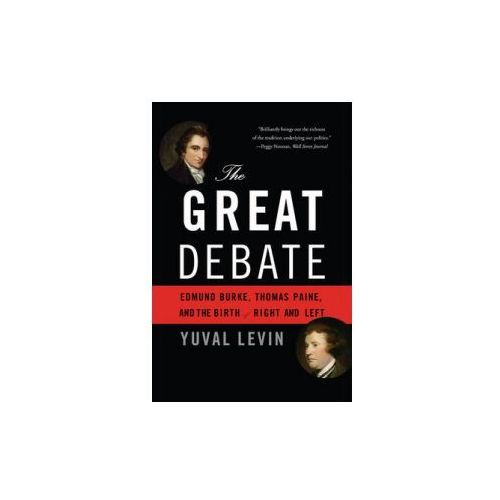 The Great Debate: Edmund Burke, Thomas Paine, and the Birth of Right and Left, Yuval Levin