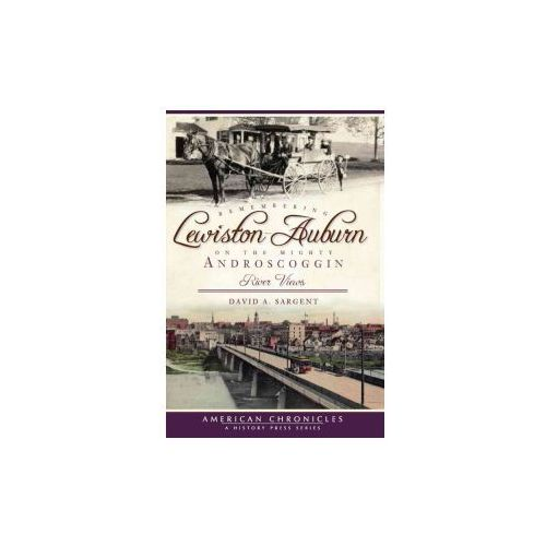 Remembering Lewiston-Auburn on the Mighty Androscoggin: River Views (9781596293663)