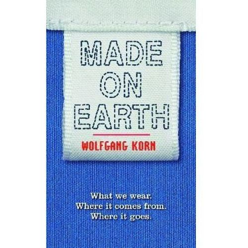 Made On Earth : What We Wear, Where It Comes From, Where It Goes (9781408173916)