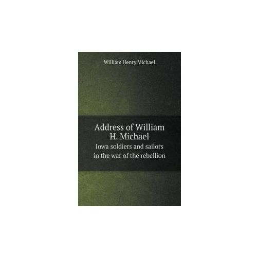 Address of William H. Michael Iowa Soldiers and Sailors in the War of the Rebellion (9785518775961)