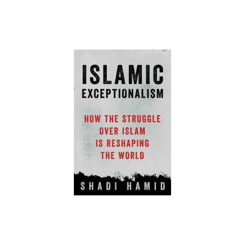 Islamic Exceptionalism: How the Struggle Over Islam Is Reshaping the World (9781250135131)
