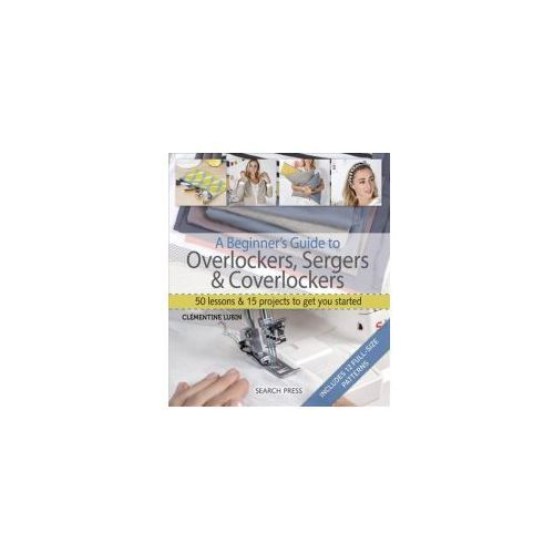 A Beginner's Guide to Overlockers, Sergers & Coverlockers: 50 Lessons and 15 Projects to Get You Started (9781782214908)
