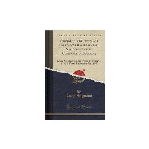 Cronologia Di Tutti Gli Spettacoli Rappresentati Nel Gran Teatro Comunale Di Bologna (9781332520718)