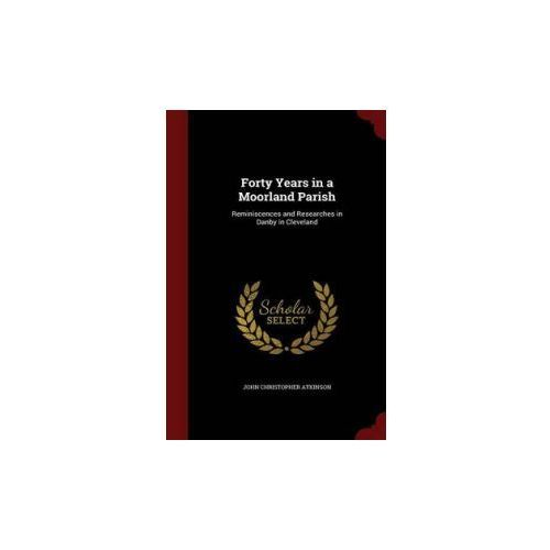 Forty Years in a Moorland Parish: Reminiscences and Researches in Danby in Cleveland (9781298655509)